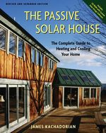 The Passive Solar House : Using Solar Design to Cool and Heat Your Home, 2nd Edition - James Kachadorian