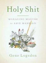 Holy Shit : Managing Manure to Save Mankind - Gene Logsdon