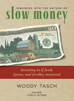 Inquiries into the Nature of Slow Money : Investing as If Food, Farms and Fertility Mattered - Woody Tasch