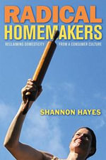 Radical Homemakers : Reclaiming Domesticity from a Consumer Culture - Shannon Hayes