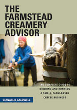 The Farmstead Creamery Advisor : The Complete Guide to Building and Running a Small, Farm-Based Cheese Business - Gianaclis Caldwell