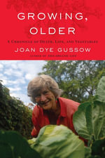 Growing, Older : A Chronicle of Death, Life, and Vegetables - Joan Dye Gussow