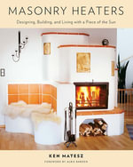 Masonry Heaters : Designing, Building, and Living with a Piece of the Sun - Ken Matesz