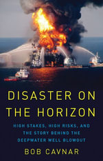Disaster on the Horizon : High Stakes, High Risks, and the Story Behind the Deepwater Well Blowout - Bob Cavnar