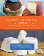 Mastering Artisan Cheesemaking : The Ultimate Guide for Home-Scale and Market Producers - Gianaclis Caldwell