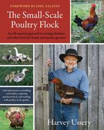 The Small-Scale Poultry Flock : An All-Natural Approach to Raising Chickens and Other Fowl for Home and Market Growers - Harvey Ussery