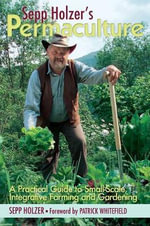 Sepp Holzer's Permaculture : A Practical Guide to Small-Scale, Integrative Farming and Gardening--With Information on Mushroom Cultivation, Sowing a Fruit Forest, Alternative Ways to Keep Livestock, and More... - Sepp Holzer