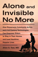 Alone and Invisible No More : How Grassroots Community Action and 21st Century Technologies Can Empower Elders to Stay in Their Homes and Lead Healthie - Allan S. Teel