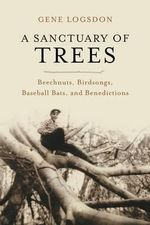 A Sanctuary of Trees : Beechnuts, Birdsongs, Baseball Bats and Benedictions - Gene Logsdon