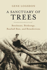 A Sanctuary of Trees : Beechnuts, Birdsongs, Baseball Bats, and Benedictions - Gene Logsdon