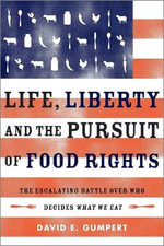 Life, Liberty, and the Pursuit of Food Rights : The Escalating Battle Over Who Decides What We Eat - David E Gumpert