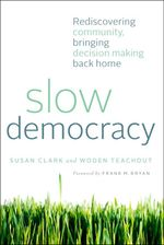 Slow Democracy : Rediscovering Community, Bringing Decision Making Back Home - Susan Clark