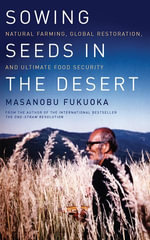 Sowing Seeds in the Desert : Natural Farming, Global Restoration, and Ultimate Food Security - Masanobu Fukuoka