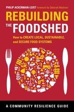 Rebuilding the Foodshed : How to Create Local, Sustainable, and Secure Food Systems - Philip Ackerman-Leist