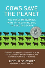 Cows Save the Planet : And Other Improbable Ways of Restoring Soil to Heal the Earth - Judith Schwartz