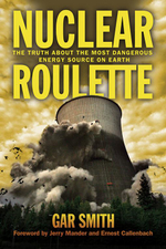 Nuclear Roulette : The Truth about the Most Dangerous Energy Source on Earth - Gar Smith
