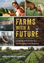 Farms with a Future : Creating and Growing a Sustainable Farm Business - Rebecca Thistlethwaite