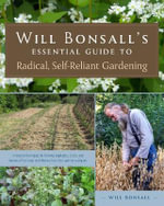Will Bonsall's Essential Guide to Radical, Self-Reliant Gardening : Innovative Techniques for Growing Vegetables, Pulses, Grains, and Perennial Food Crops While Minimizing the Use of Fossil Fuels and Animal Inputs - Will Bonsall