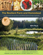 The Resilient Farm and Homestead : An Innovative Permaculture and Whole Systems Design Approach - Ben Falk
