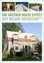 The Greened House Effect : Renovating Your Home with a Deep Energy Retrofit - Jeff Wilson