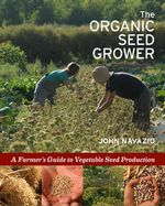 The Organic Seed Grower : A Farmer's Guide to Vegetable Seed Production - John Navazio