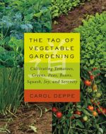 The Tao of Vegetable Gardening : Cultivating Tomatoes, Greens, Peas, Beans, Squash, Joy, and Serenity - Carol Deppe