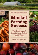 Market Farming Success : The Business of Growing and Selling Local Food, 2nd Editon - Lynn Byczynski