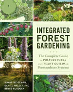 Integrated Forest Gardening : The Complete Guide to Polycultures and Plant Guilds in Permaculture Systems - Wayne Weiseman