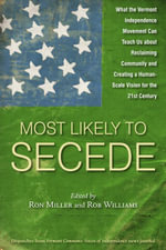 Most Likely To Secede : What the Vermont Independence Movement Can Teach Us about Reclaiming Community and Creating a Human Scale Vision for the 21st C