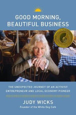 Good Morning, Beautiful Business : The Unexpected Journey of an Activist Entrepreneur and Local-Economy Pioneer - Judy Wicks