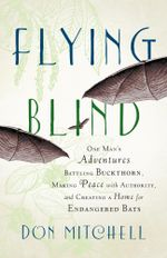 Flying Blind : One Man's Adventures Battling Buckthorn, Making Peace with Authority, and Creating a Home for Endangered Bats - Don Mitchell