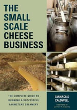 The Small-Scale Cheese Business : The Complete Guide to Running a Successful Farmstead Creamery - Gianaclis Caldwell