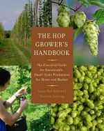 The Hop Grower's Handbook : The Essential Guide for Sustainable, Small-Scale Production for Home and Market - Laura Ten Eyck