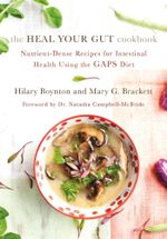 The Heal Your Gut Cookbook : Nutrient-Dense Recipes for Intestinal Health Using the GAPS Diet - Hilary Boynton