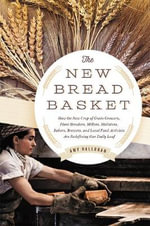 The New Bread Basket : How the New Crop of Grain Growers, Plant Breeders, Millers, Maltsters, Bakers, Brewers, and Local Food Activists are Redefining Our Daily Loaf - Amy Halloran