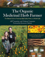 The Organic Medicinal Herb Farmer : The Ultimate Guide to Producing High-Quality Herbs on a Market Scale - Jeff Carpenter