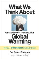 What We Think About When We Try Not To Think About Global Warming : Toward a New Psychology of Climate Action - Per Espen Stoknes