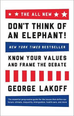 The All New Don't Think of an Elephant : Know Your Values and Frame the Debate - George Lakoff