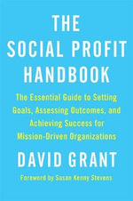 The Social Profit Handbook : The Essential Guide to Setting Goals, Assessing Outcomes, and Achieving Success for Mission-Driven Organizations - David Grant