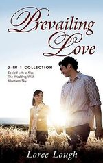Prevailing Love : 3-In-1 Collection; Sealed with a Kiss/The Wedding Wish/Montana Sky - Loree Lough
