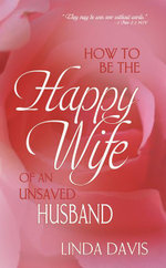 How to Be Happy Wife of an Unsaved Husband - Linda Davis