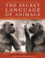 The Secret Language of Animals : A Guide to Remarkable Behavior - Janine M. Benyus