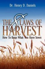 The 8 Laws of Harvest : How to Reap What You Have Sown - Henry D Daniels