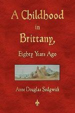 A Childhood in Brittany Eighty Years Ago - Anne Douglas Sedgwick