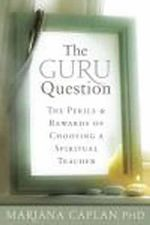 The Guru Question : The Perils and Rewards of Choosing a Spiritual Teacher - Mariana Caplan