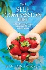 The Self-compassion Diet : A Step-by-step Program to Lose Weight with Loving-kindness - Jean Fain