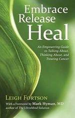 Embrace, Release, Heal : An Empowering Guide to Talking About, Thinking About, and Treating Cancer - Leigh Fortson