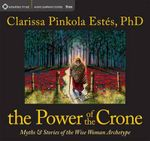 The Power of the Crone : Myths and Stories of the Wise Woman Archetype - Clarissa Pinkola Estes