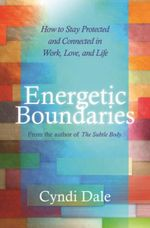 Energetic Boundaries : How to Stay Protected and Connected in Work, Love, and Life - Cyndi Dale