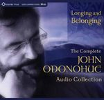 Longing and Belonging : The Complete John O'Donohue Audio Collection - John O'Donohue